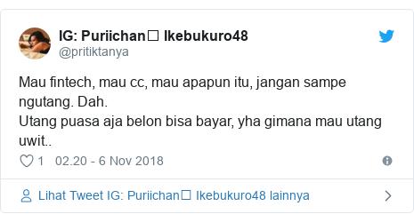 Twitter pesan oleh @pritiktanya: Puriichan࿓ Ikebukuro48 Mau fintech, mau cc, mau apapun itu, jangan sampe ngutang. Dah.Utang puasa aja belon bisa bayar, yha gimana mau utang uwit..