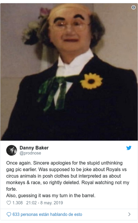Publicación de Twitter por @prodnose: Once again. Sincere apologies for the stupid unthinking gag pic earlier. Was supposed to be joke about Royals vs circus animals in posh clothes but interpreted as about monkeys & race, so rightly deleted. Royal watching not my forte.Also, guessing it was my turn in the barrel.