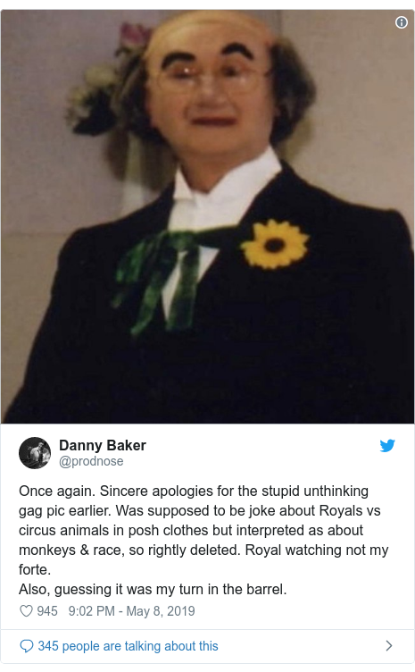 Twitter post by @prodnose: Once again. Sincere apologies for the stupid unthinking gag pic earlier. Was supposed to be joke about Royals vs circus animals in posh clothes but interpreted as about monkeys & race, so rightly deleted. Royal watching not my forte.Also, guessing it was my turn in the barrel.