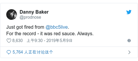 Twitter 用户名 @prodnose: Just got fired from @bbc5live.For the record - it was red sauce. Always.