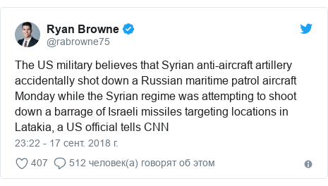 Twitter пост, автор: @rabrowne75: The US military believes that Syrian anti-aircraft artillery accidentally shot down a Russian maritime patrol aircraft Monday while the Syrian regime was attempting to shoot down a barrage of Israeli missiles targeting locations in Latakia, a US official tells CNN