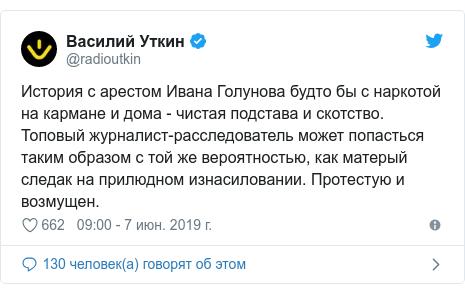 Twitter пост, автор: @radioutkin: История с арестом Ивана Голунова будто бы с наркотой на кармане и дома - чистая подстава и скотство. Топовый журналист-расследователь может попасться таким образом с той же вероятностью, как матерый следак на прилюдном изнасиловании. Протестую и возмущен.