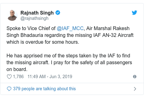 டுவிட்டர் இவரது பதிவு @rajnathsingh: Spoke to Vice Chief of @IAF_MCC, Air Marshal Rakesh Singh Bhadauria regarding the missing IAF AN-32 Aircraft which is overdue for some hours. He has apprised me of the steps taken by the IAF to find the missing aircraft. I pray for the safety of all passengers on board.