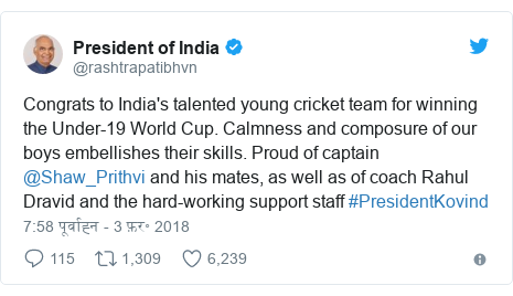 ट्विटर पोस्ट @rashtrapatibhvn: Congrats to India's talented young cricket team for winning the Under-19 World Cup. Calmness and composure of our boys embellishes their skills. Proud of captain @Shaw_Prithvi and his mates, as well as of coach Rahul Dravid and the hard-working support staff #PresidentKovind