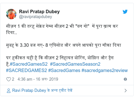 """ट्विटर पोस्ट @ravipratapdubey: सीज़न 1 की तरह सेक्रेड गेम्स सीज़न 2 भी """"वन गो""""  में पूरा ख़त्म कर दिया..सुबह के 3.30 बज गए- 8 एपिसोड और अपने आपको पूरा मौका दिया पर हकीकत यही है कि सीज़न 2 निहायत बोरिंग, बोझिल और ड्रैग है.#SacredGamesS2  #SacredGamesSeason2 #SACREDGAMES2 #SacredGames #sacredgames2review"""