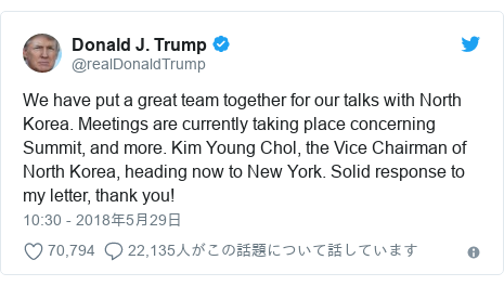 Twitter post by @realDonaldTrump: We have put a great team together for our talks with North Korea. Meetings are currently taking place concerning Summit, and more. Kim Young Chol, the Vice Chairman of North Korea, heading now to New York. Solid response to my letter, thank you!