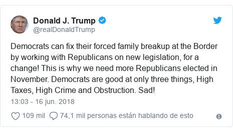 Publicación de Twitter por @realDonaldTrump: Democrats can fix their forced family breakup at the Border by working with Republicans on new legislation, for a change! This is why we need more Republicans elected in November. Democrats are good at only three things, High Taxes, High Crime and Obstruction. Sad!