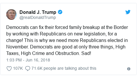 Twitter post by @realDonaldTrump: Democrats can fix their forced family breakup at the Border by working with Republicans on new legislation, for a change! This is why we need more Republicans elected in November. Democrats are good at only three things, High Taxes, High Crime and Obstruction. Sad!