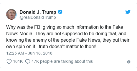 Twitter post by @realDonaldTrump: Why was the FBI giving so much information to the Fake News Media. They are not supposed to be doing that, and knowing the enemy of the people Fake News, they put their own spin on it - truth doesn't matter to them!