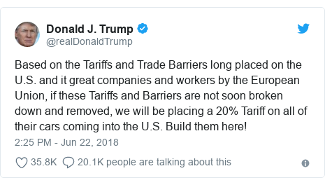 Twitter post by @realDonaldTrump: Based on the Tariffs and Trade Barriers long placed on the U.S. and it great companies and workers by the European Union, if these Tariffs and Barriers are not soon broken down and removed, we will be placing a 20% Tariff on all of their cars coming into the U.S. Build them here!