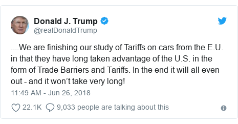 Twitter post by @realDonaldTrump: ....We are finishing our study of Tariffs on cars from the E.U. in that they have long taken advantage of the U.S. in the form of Trade Barriers and Tariffs. In the end it will all even out - and it won't take very long!
