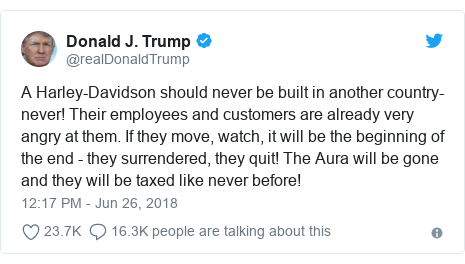 Twitter post by @realDonaldTrump: A Harley-Davidson should never be built in another country-never! Their employees and customers are already very angry at them. If they move, watch, it will be the beginning of the end - they surrendered, they quit! The Aura will be gone and they will be taxed like never before!