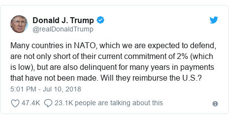 Twitter post by @realDonaldTrump: Many countries in NATO, which we are expected to defend, are not only short of their current commitment of 2% (which is low), but are also delinquent for many years in payments that have not been made. Will they reimburse the U.S.?