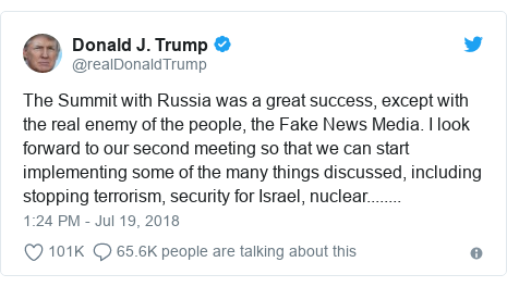 Twitter post by @realDonaldTrump: The Summit with Russia was a great success, except with the real enemy of the people, the Fake News Media. I look forward to our second meeting so that we can start implementing some of the many things discussed, including stopping terrorism, security for Israel, nuclear........