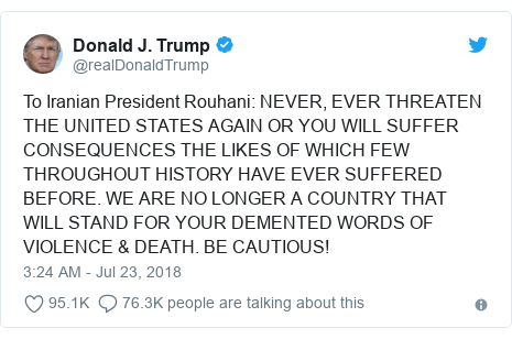 Twitter post by @realDonaldTrump: To Iranian President Rouhani  NEVER, EVER THREATEN THE UNITED STATES AGAIN OR YOU WILL SUFFER CONSEQUENCES THE LIKES OF WHICH FEW THROUGHOUT HISTORY HAVE EVER SUFFERED BEFORE. WE ARE NO LONGER A COUNTRY THAT WILL STAND FOR YOUR DEMENTED WORDS OF VIOLENCE & DEATH. BE CAUTIOUS!