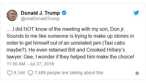 Twitter post by @realDonaldTrump: .....I did NOT know of the meeting with my son, Don jr. Sounds to me like someone is trying to make up stories in order to get himself out of an unrelated jam (Taxi cabs maybe?). He even retained Bill and Crooked Hillary's lawyer. Gee, I wonder if they helped him make the choice!