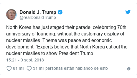 "Publicación de Twitter por @realDonaldTrump: North Korea has just staged their parade, celebrating 70th anniversary of founding, without the customary display of nuclear missiles. Theme was peace and economic development. ""Experts believe that North Korea cut out the nuclear missiles to show President Trump......"