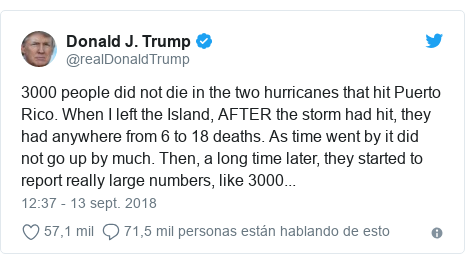 Publicación de Twitter por @realDonaldTrump: 3000 people did not die in the two hurricanes that hit Puerto Rico. When I left the Island, AFTER the storm had hit, they had anywhere from 6 to 18 deaths. As time went by it did not go up by much. Then, a long time later, they started to report really large numbers, like 3000...