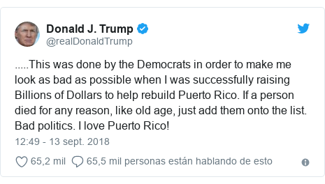Publicación de Twitter por @realDonaldTrump: .....This was done by the Democrats in order to make me look as bad as possible when I was successfully raising Billions of Dollars to help rebuild Puerto Rico. If a person died for any reason, like old age, just add them onto the list. Bad politics. I love Puerto Rico!