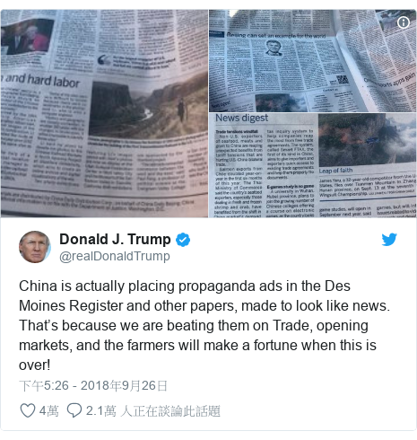 Twitter 用戶名 @realDonaldTrump: China is actually placing propaganda ads in the Des Moines Register and other papers, made to look like news. That's because we are beating them on Trade, opening markets, and the farmers will make a fortune when this is over!