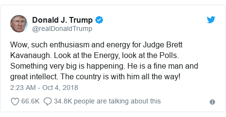Twitter post by @realDonaldTrump: Wow, such enthusiasm and energy for Judge Brett Kavanaugh. Look at the Energy, look at the Polls. Something very big is happening. He is a fine man and great intellect. The country is with him all the way!