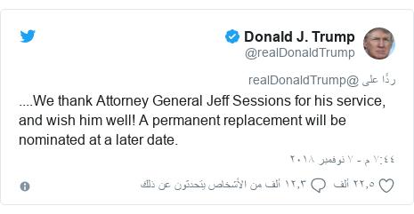 تويتر رسالة بعث بها @realDonaldTrump: ....We thank Attorney General Jeff Sessions for his service, and wish him well! A permanent replacement will be nominated at a later date.