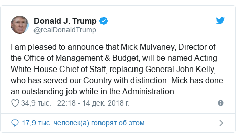 Twitter пост, автор: @realDonaldTrump: I am pleased to announce that Mick Mulvaney, Director of the Office of Management & Budget, will be named Acting White House Chief of Staff, replacing General John Kelly, who has served our Country with distinction. Mick has done an outstanding job while in the Administration....