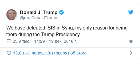 Twitter пост, автор: @realDonaldTrump: We have defeated ISIS in Syria, my only reason for being there during the Trump Presidency.