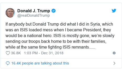 Twitter post by @realDonaldTrump: If anybody but Donald Trump did what I did in Syria, which was an ISIS loaded mess when I became President, they would be a national hero. ISIS is mostly gone, we're slowly sending our troops back home to be with their families, while at the same time fighting ISIS remnants......