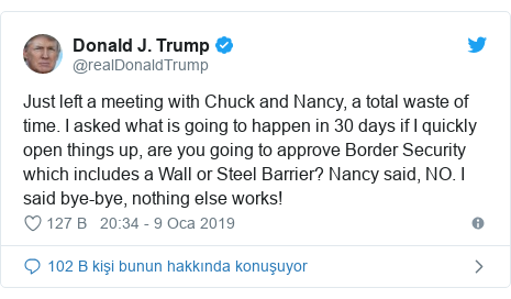 @realDonaldTrump tarafından yapılan Twitter paylaşımı: Just left a meeting with Chuck and Nancy, a total waste of time. I asked what is going to happen in 30 days if I quickly open things up, are you going to approve Border Security which includes a Wall or Steel Barrier? Nancy said, NO. I said bye-bye, nothing else works!