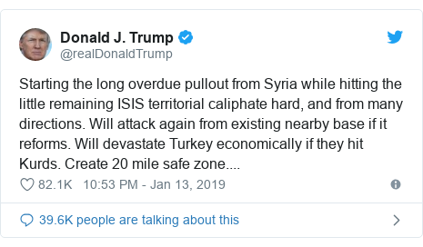 Twitter waxaa daabacay @realDonaldTrump: Starting the long overdue pullout from Syria while hitting the little remaining ISIS territorial caliphate hard, and from many directions. Will attack again from existing nearby base if it reforms. Will devastate Turkey economically if they hit Kurds. Create 20 mile safe zone....