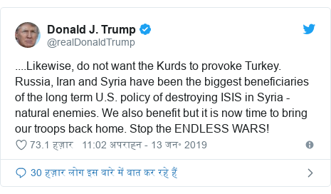 ट्विटर पोस्ट @realDonaldTrump: ....Likewise, do not want the Kurds to provoke Turkey. Russia, Iran and Syria have been the biggest beneficiaries of the long term U.S. policy of destroying ISIS in Syria - natural enemies. We also benefit but it is now time to bring our troops back home. Stop the ENDLESS WARS!