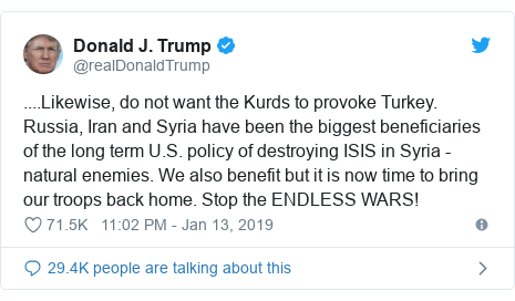 Twitter waxaa daabacay @realDonaldTrump: ....Likewise, do not want the Kurds to provoke Turkey. Russia, Iran and Syria have been the biggest beneficiaries of the long term U.S. policy of destroying ISIS in Syria - natural enemies. We also benefit but it is now time to bring our troops back home. Stop the ENDLESS WARS!