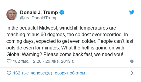Twitter пост, автор: @realDonaldTrump: In the beautiful Midwest, windchill temperatures are reaching minus 60 degrees, the coldest ever recorded. In coming days, expected to get even colder. People can't last outside even for minutes. What the hell is going on with Global Waming? Please come back fast, we need you!
