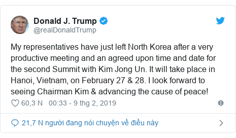 Twitter bởi @realDonaldTrump: My representatives have just left North Korea after a very productive meeting and an agreed upon time and date for the second Summit with Kim Jong Un. It will take place in Hanoi, Vietnam, on February 27 & 28. I look forward to seeing Chairman Kim & advancing the cause of peace!