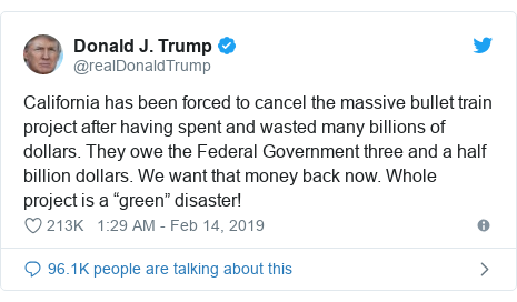 "Twitter post by @realDonaldTrump: California has been forced to cancel the massive bullet train project after having spent and wasted many billions of dollars. They owe the Federal Government three and a half billion dollars. We want that money back now. Whole project is a ""green"" disaster!"