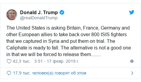 Twitter пост, автор: @realDonaldTrump: The United States is asking Britain, France, Germany and other European allies to take back over 800 ISIS fighters that we captured in Syria and put them on trial. The Caliphate is ready to fall. The alternative is not a good one in that we will be forced to release them........