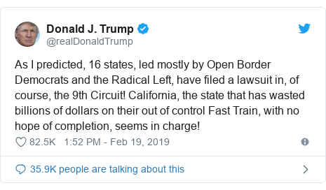 Twitter post by @realDonaldTrump: As I predicted, 16 states, led mostly by Open Border Democrats and the Radical Left, have filed a lawsuit in, of course, the 9th Circuit! California, the state that has wasted billions of dollars on their out of control Fast Train, with no hope of completion, seems in charge!