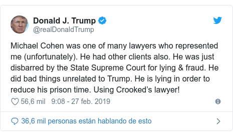 Publicación de Twitter por @realDonaldTrump: Michael Cohen was one of many lawyers who represented me (unfortunately). He had other clients also. He was just disbarred by the State Supreme Court for lying & fraud. He did bad things unrelated to Trump. He is lying in order to reduce his prison time. Using Crooked's lawyer!