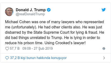 @realDonaldTrump tarafından yapılan Twitter paylaşımı: Michael Cohen was one of many lawyers who represented me (unfortunately). He had other clients also. He was just disbarred by the State Supreme Court for lying & fraud. He did bad things unrelated to Trump. He is lying in order to reduce his prison time. Using Crooked's lawyer!