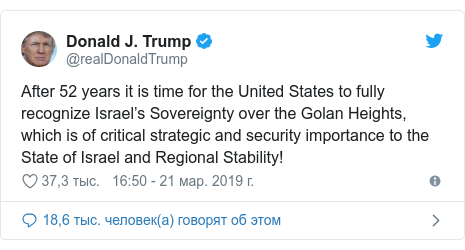 Twitter пост, автор: @realDonaldTrump: After 52 years it is time for the United States to fully recognize Israel's Sovereignty over the Golan Heights, which is of critical strategic and security importance to the State of Israel and Regional Stability!