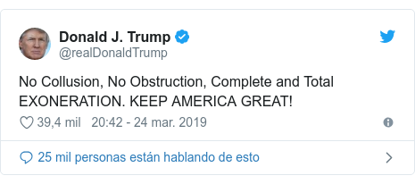 Publicación de Twitter por @realDonaldTrump: No Collusion, No Obstruction, Complete and Total EXONERATION. KEEP AMERICA GREAT!