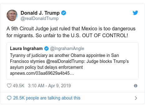Twitter post by @realDonaldTrump: A 9th Circuit Judge just ruled that Mexico is too dangerous for migrants. So unfair to the U.S. OUT OF CONTROL!