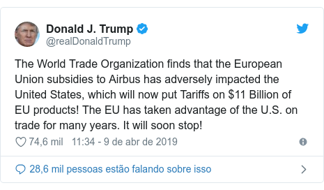 Twitter post de @realDonaldTrump: The World Trade Organization finds that the European Union subsidies to Airbus has adversely impacted the United States, which will now put Tariffs on $11 Billion of EU products! The EU has taken advantage of the U.S. on trade for many years. It will soon stop!