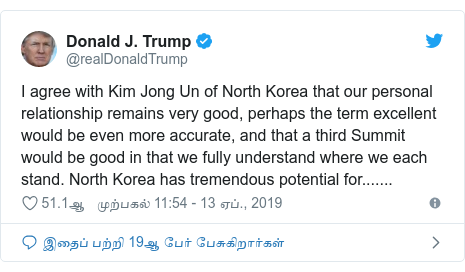 டுவிட்டர் இவரது பதிவு @realDonaldTrump: I agree with Kim Jong Un of North Korea that our personal relationship remains very good, perhaps the term excellent would be even more accurate, and that a third Summit would be good in that we fully understand where we each stand. North Korea has tremendous potential for.......