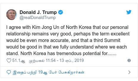 டுவிட்டர் இவரது பதிவு @realDonaldTrump: I agree with Kim Jong Un of North Korea that our personal relationship remains very good, perhaps the term excellent would be even more accurate, and that a third Summit would be good in that we fully understand where we each stand. North Korea has tremendous potential for.......
