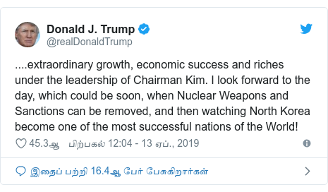 டுவிட்டர் இவரது பதிவு @realDonaldTrump: ....extraordinary growth, economic success and riches under the leadership of Chairman Kim. I look forward to the day, which could be soon, when Nuclear Weapons and Sanctions can be removed, and then watching North Korea become one of the most successful nations of the World!