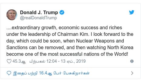 டுவிட்டர் இவரது பதிவு @realDonaldTrump: ....extraordinary growth, economic success and riches under the leadership of Chairman Kim. I look forward to the day, which could be soon, when Nuclear Weapons and Sanctions can be removed, and then watching North Korea become one of the most successful nations of the World!