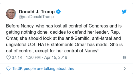Twitter post by @realDonaldTrump: Before Nancy, who has lost all control of Congress and is getting nothing done, decides to defend her leader, Rep. Omar, she should look at the anti-Semitic, anti-Israel and ungrateful U.S. HATE statements Omar has made. She is out of control, except for her control of Nancy!
