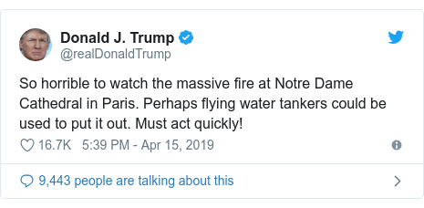 Twitter post by @realDonaldTrump: So horrible to watch the massive fire at Notre Dame Cathedral in Paris. Perhaps flying water tankers could be used to put it out. Must act quickly!
